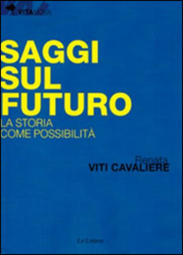 Saggi sul futuro. La storia come possibilità - Renata Viti Cavaliere |