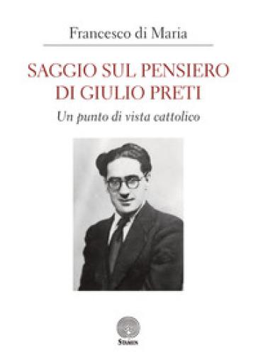 Saggio sul pensiero di Giulio Preti. Un punto di vista cattolico - Francesco Di Maria |