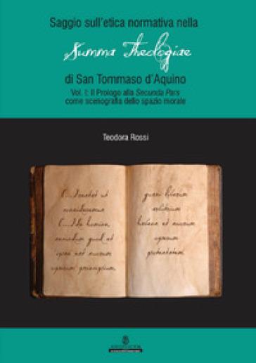 Saggio sull'etica normativa nella «Summa Theologiae» di San Tommaso d'Aquino. Ediz. integrale. 1: Prologo alla «Secunda Pars» come scenografia dello spazio morale - Teodora Rossi |