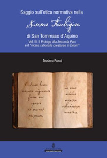 Saggio sull'etica normativa nella «Summa Theologiae» di San Tommaso d'Aquino. Ediz. integrale. 3: Il Prologo alla Secunda Pars e il «motus rationalis creaturae in Deum» - Teodora Rossi |