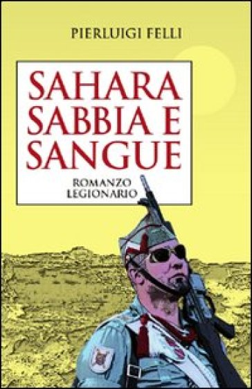 Sahara Sabbia e sangue. Romanzo legionario - Pierluigi Felli |