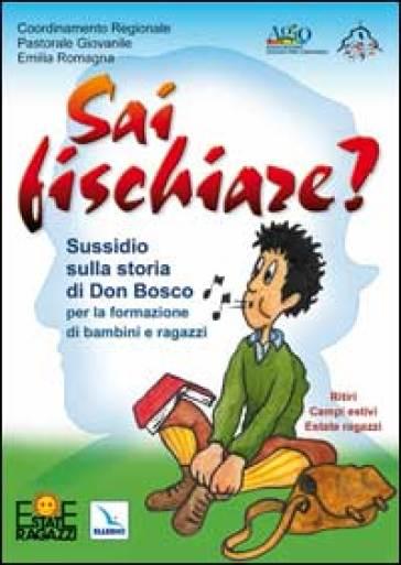 Sai fischiare? Sussidio sulla storia di Don Bosco per la formazione di bambini e ragazzi. Ritiri, campi estivi - Mauro Bignami |