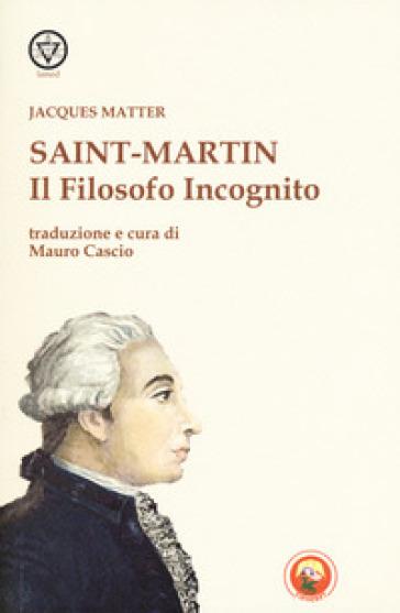 Saint-Martin. Il filosofo incognito - Jacques Matter  