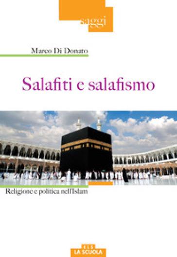 Salafiti e salafismo. Religione e politica nell'Islam - Marco Di Donato   Rochesterscifianimecon.com