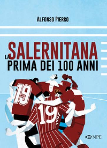 La Salernitana prima dei 100 anni - Alfonso Pierro |