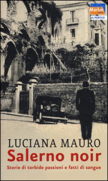 Salerno noir. Storie di torbide passioni e fatti di sangue - Luciana Mauro | Rochesterscifianimecon.com