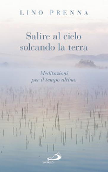 Salire al cielo solcando la terra. Meditazioni sul tempo ultimo - Lino Prenna   Kritjur.org