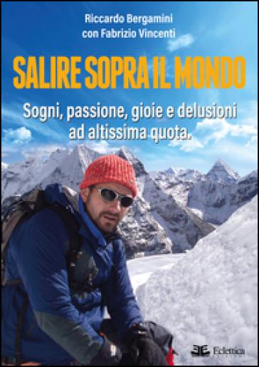 Salire sopra il mondo. Sogni, passione, gioie e delusioni ad altissima quota - Riccardo Bergamini  