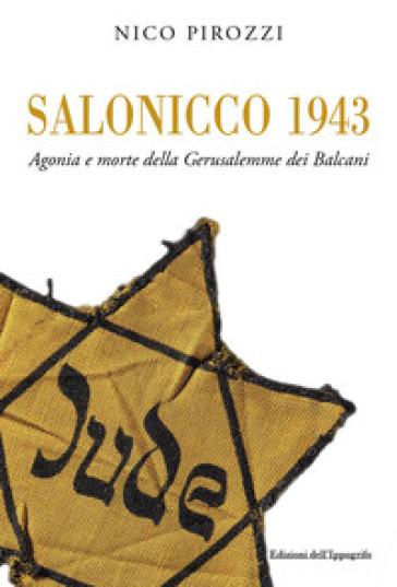 Salonicco 1943. Agonia e morte della Gerusalemme dei Balcani - Nico Pirozzi |