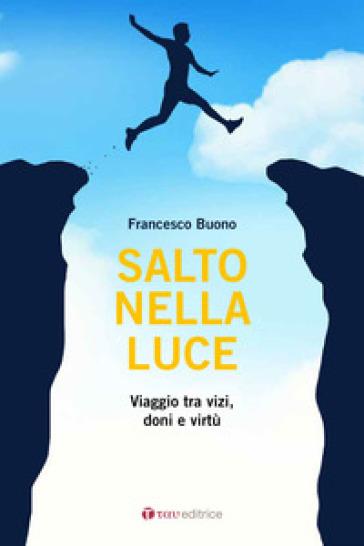 Salto nella luce. Viaggio tra vizi, doni e virtù - Francesco Buono |