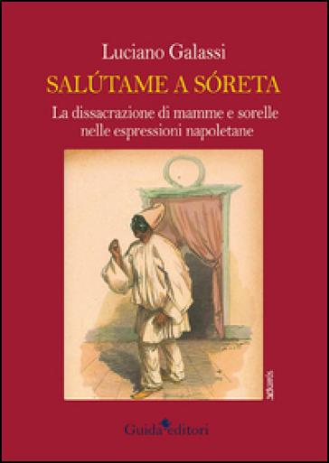 Salutame a soreta. La dissacrazione di mamma e sorelle nelle espressioni napoletane - Luciano Galassi | Rochesterscifianimecon.com