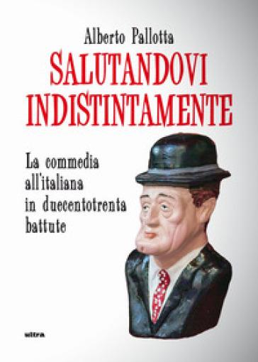 Salutandovi indistintamente. La commedia all'italiana in duecentotrenta battute - Alberto Pallotta |