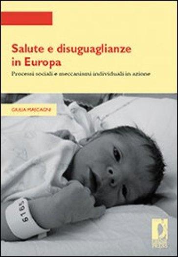 Salute e disuguaglianze in Europa. Processi sociali e meccanismi individuali in azione - Giulia Mascagni  