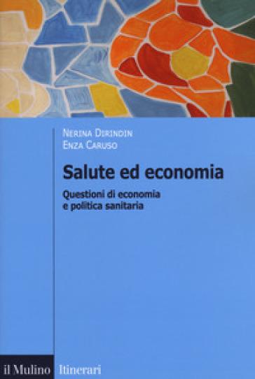 Salute ed economia. Questioni di economia e politica sanitaria - Nerina Dirindin |