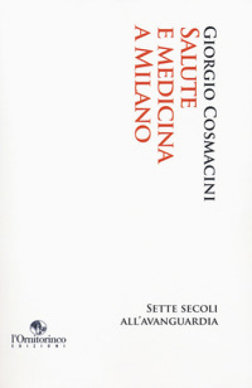Salute e medicina a Milano. Sette secoli all'avanguardia - Giorgio Cosmacini |