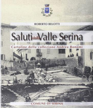 Saluti dalla valle Serina. Cartoline della collezione Andrea Bonomi - Roberto Belotti  