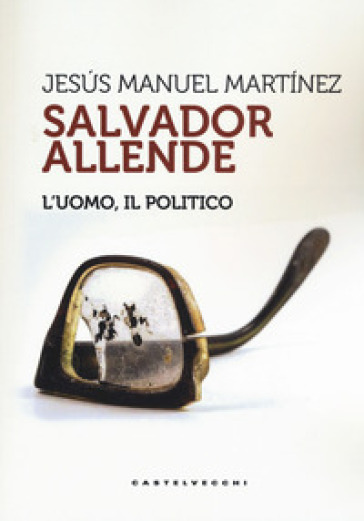 Salvador Allende. L'uomo. Il politico - Jesus Manuel Martinez | Kritjur.org