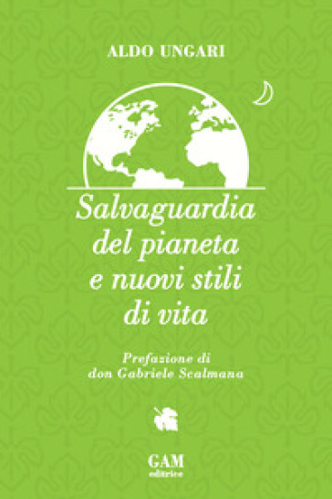 Salvaguardia del pianeta e nuovi stili di vita - Aldo Ungari |