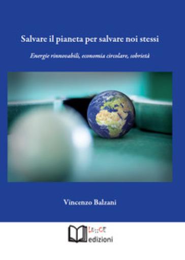 Salvare il pianeta per salvare noi stessi. Energie rinnovabili, economia circolare, sobrietà - Vincenzo Balzani   Thecosgala.com