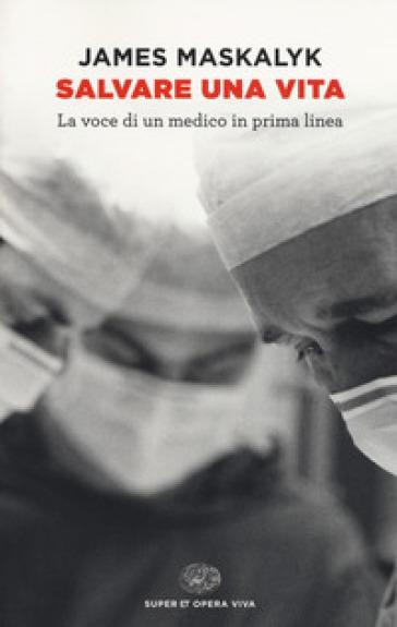 Salvare una vita. La voce di un medico in prima linea - James Maskalyk |