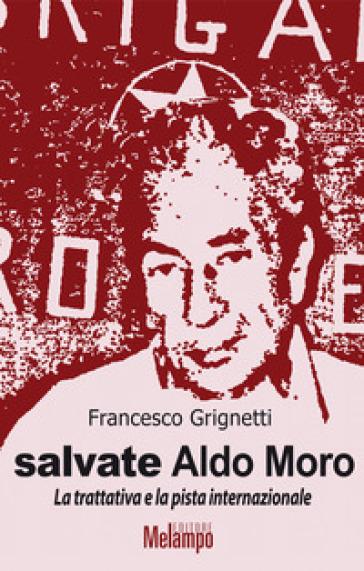 Salvate Aldo Moro. La trattativa e la pista internazionale - Francesco Grignetti pdf epub