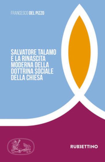 Salvatore Talamo e la rinascita moderna della dottrina sociale della Chiesa - Francesco Del Pizzo |