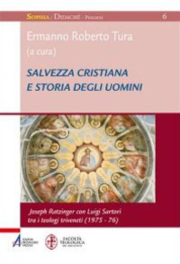 Salvezza cristiana e storia degli uomini. Joseph Ratzinger con Luigi Sartori tra i teologi triveneti (1975-76) - Ermanno Roberto Tura  