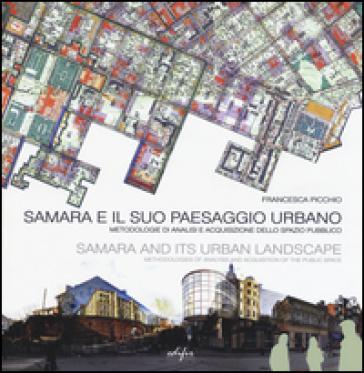 Samara e il suo paesaggio urbano. Metodologie di analisi e acquisizione dello spazio pubblico. Ediz. italiana e inglese - Francesca Picchio  