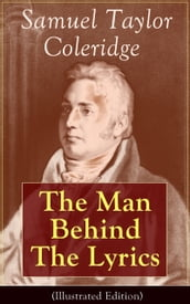 Samuel Taylor Coleridge: The Man Behind The Lyrics (Illustrated Edition)
