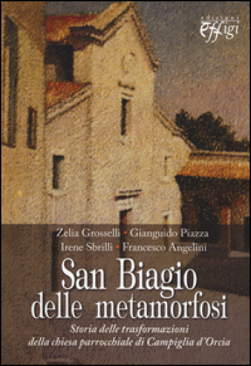San Biagio delle metamorfosi. Storia delle trasformazioni della chiesa parrocchiale di Campiglia d'Orcia