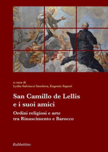 San Camillo De Lellis e i suoi amici. Ordini religiosi e arte tra Rinascimento e Barocco - L. Salviucci Insolera   Kritjur.org