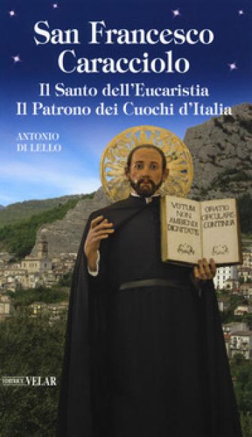 San Francesco Caracciolo. Il santo dell'Eucaristia. Il patrono dei cuochi d'Italia - Antonio Di Lello  