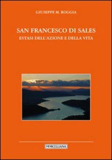 San Francesco di Sales. Estasi dell'azione e della vita - Giuseppe Roggia | Rochesterscifianimecon.com
