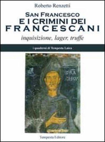 San Francesco e i crimini dei francescani. Inquisizione, lager, truffe - Roberto Renzetti  