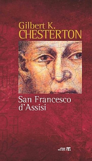 San Francesco d'Assisi. Raccontato alle donne e agli uomini di poca fede che lo hanno in simpatia - Gilbert Keith Chesterton |