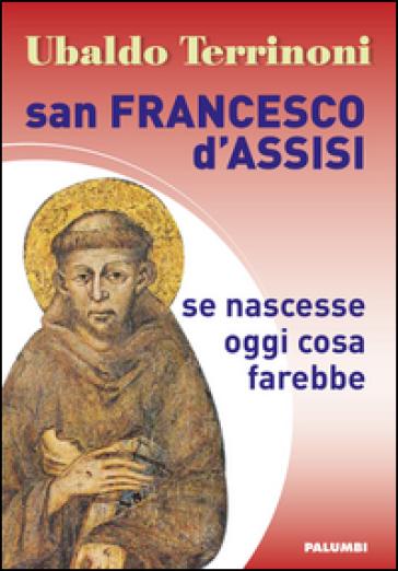 San Francesco d'Assisi. Se nascesse oggi cosa farebbe - Ubaldo Terrinoni | Kritjur.org