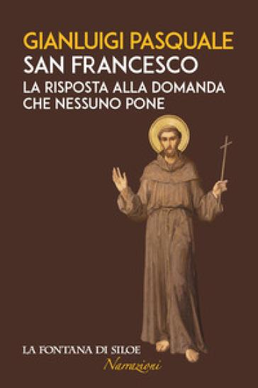 San Francesco. La risposta alla domanda che nessuno pone - Gianluigi Pasquale | Ericsfund.org