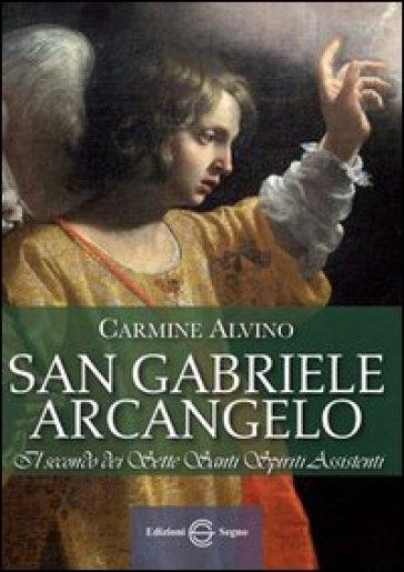 San Gabriele Arcangelo. Il secondo dei sette santi spiriti assistenti - Carmine Alvino |