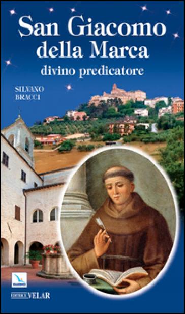 San Giacomo della Marca. Divino predicatore - Silvano Bracci |