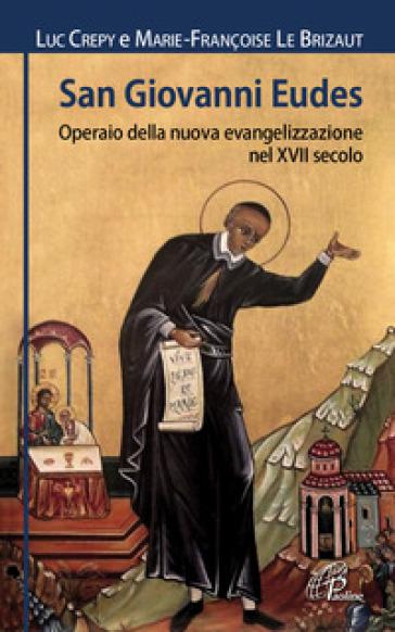 San Giovanni Eudes. Operaio della nuova evangelizzazione nel XVII secolo - Luc Crepy |