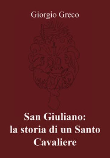 San Giuliano: la storia di un santo cavaliere - Giorgio Greco  