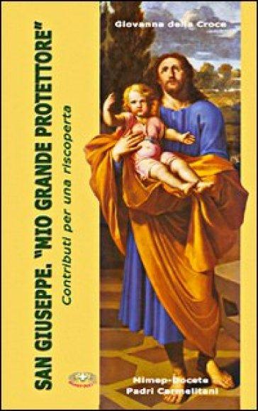 San Giuseppe. «Mio grande protettore». Contributi per una riscoperta - Giovanna M. Della Croce |