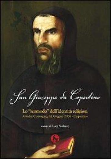 San Giuseppe da Copertino: lo «Scomodo» dell'identità religiosa. Atti del Convegno (Copertino, 16 giugno 2006) - Carlo A. Augieri |