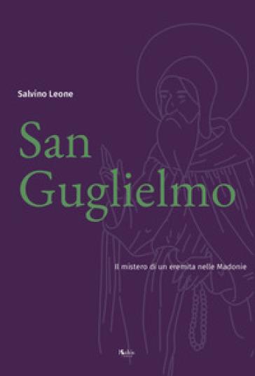 San Guglielmo. Il mistero di un eremita nelle Madonie - Salvino Leone |