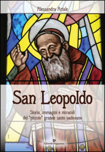 San Leopoldo. Storia, immagini e miracoli del «piccolo» grande santo padovano - Alessandra Artale | Jonathanterrington.com