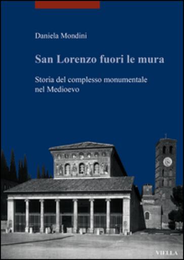 San Lorenzo fuori le mura. Storia del complesso monumentale nel Medioevo - Daniela Mondini |