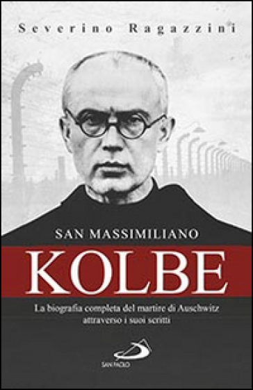 San Massimiliano Kolbe. La biografia completa del martire di Auschwitz attraverso i suoi scritti - Severino Ragazzini | Jonathanterrington.com