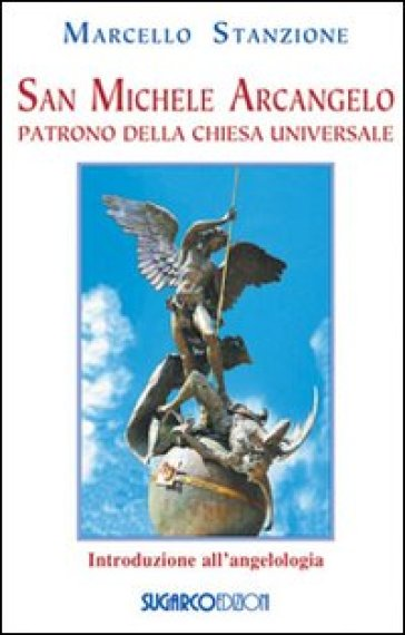 San Michele arcangelo. Patrono della Chiesa universale - Marcello Stanzione  