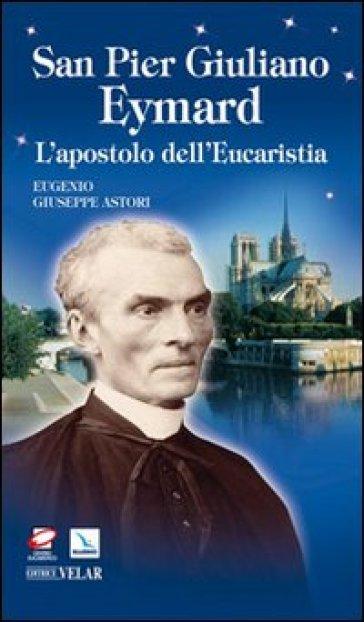 San Pier Giuliano Eymard. L'apostolo dell'eucaristia - Eugenio G. Astori | Ericsfund.org