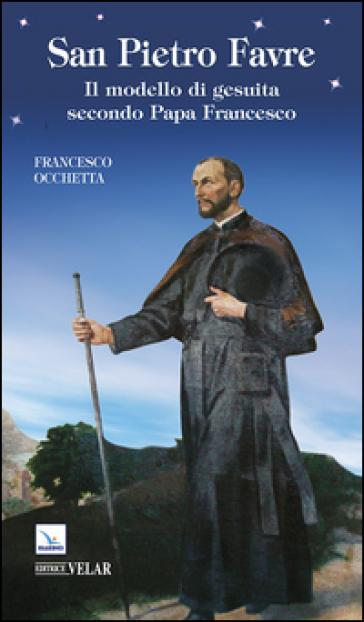 San Pietro Favre. Il modello di gesuita secondo papa Francesco - Francesco Occhetta pdf epub